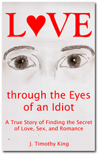 Love through the Eyes of an Idiot: A True Story of Finding the Secret of Love, Sex, and Romance My story, the frank confession of a romantic idiot who was lucky enough to find the secret of happily ever after.
