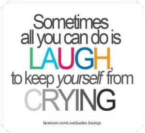 Sometimes all you can do is laugh, to keep yourself from crying.